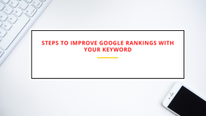 Steps to Improve Google rankings with your keyword